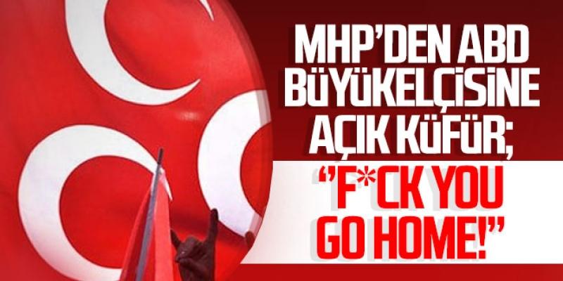 MHP'den ABD Büyükelçisine Açık Küfür: ''F*ck you, go home!''