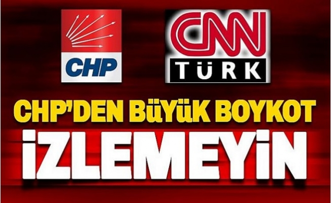CHP'den CNN Türk'e Boykot: Çıkmayın, İzlemeyin