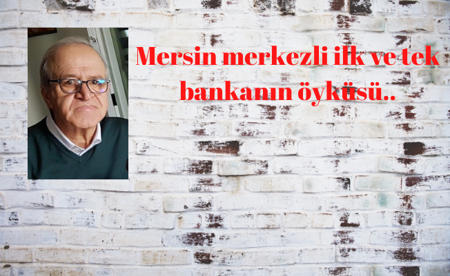 Mersin Merkezli İlk ve Tek Bankanın Öyküsü..