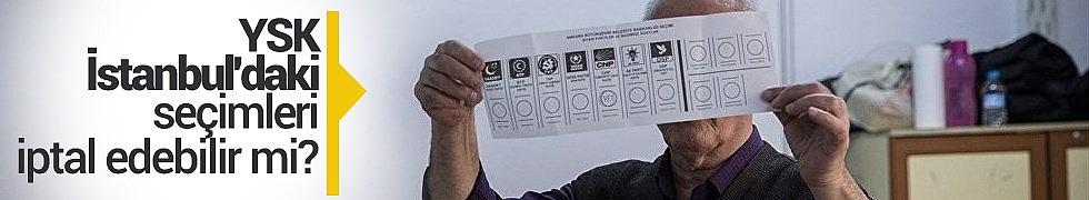YSK İstanbul'daki Seçimleri İptal Edebilir mi?