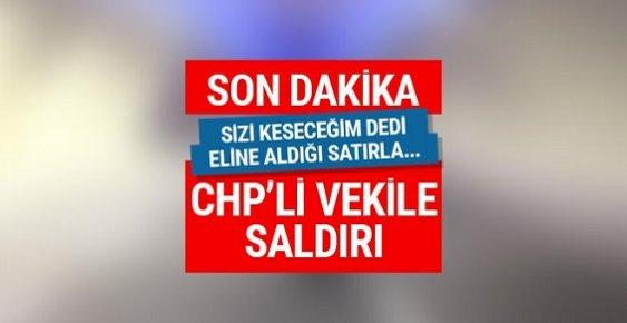 CHP Milletvekili Çetin Arık'a Satırlı Saldırı