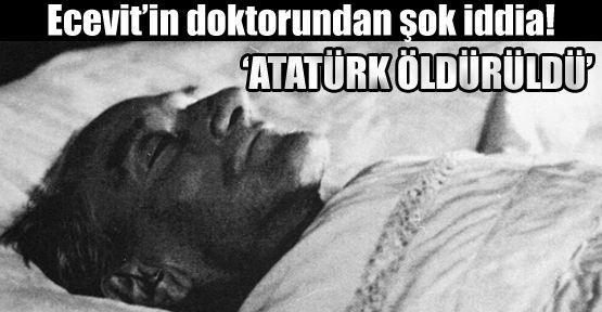 Ecevit'in Doktor'u :Atatürk Öldürüldü
