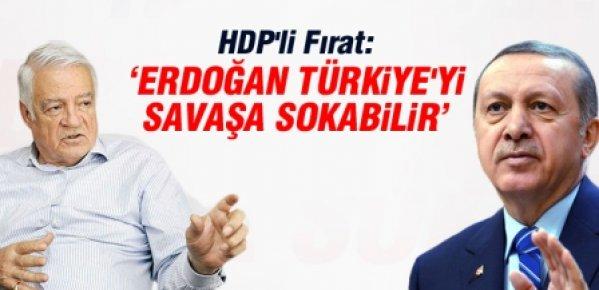 Fırat: Erdoğan Türkiye'yi Savaşa Sokabilir