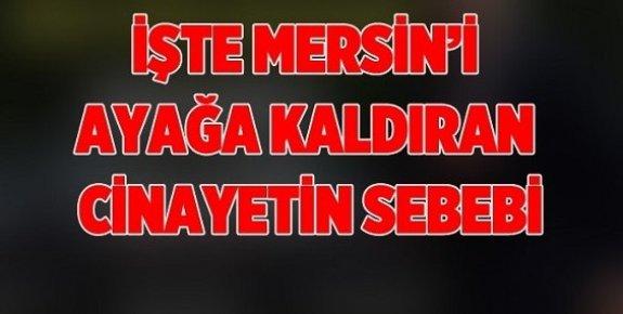 Mersin'i Ayağa Kaldıran Cinayetin Nedeni Ortaya Çıktı.