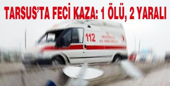 Tarsus'ta Kaza: 1 Ölü, 2 Yaralı