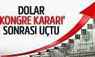 Dolar 'Kongre Kararı' Sonrası Uçtu