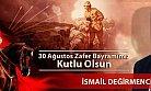 İsmail Değirmenci 30 Ağustos Zafer Bayramını Kutladı.