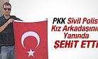 PKK Sivil Polisi Kız Arkadaşının Yanında ŞEHİT ETTİ