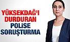 Yüksekdağ'ı Durduran Polise Soruşturma