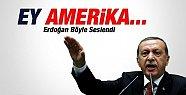 Erdoğan: Ey Amerika...