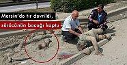 Mersin'de Tır Devrildi, Sürücünün Bacağı Koptu