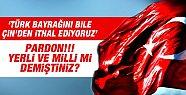 Türk Bayrağını Çin'den İthat Ettiğimizi